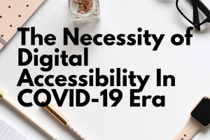 The Necessity of Digital Accessibility In COVID-19 Era